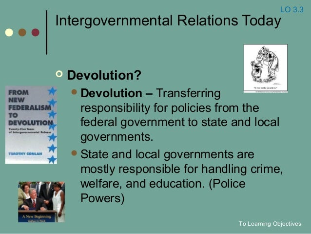 Intergovernmental Relations Today  Devolution? Devolution – Transferring responsibility for policies from the federal go...