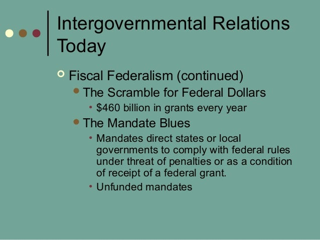 Intergovernmental Relations Today  Fiscal Federalism (continued) The Scramble for Federal Dollars • $460 billion in gran...
