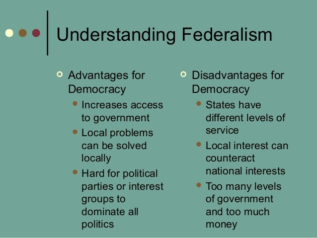 Understanding Federalism  Advantages for Democracy  Increases access to government  Local problems can be solved locall...