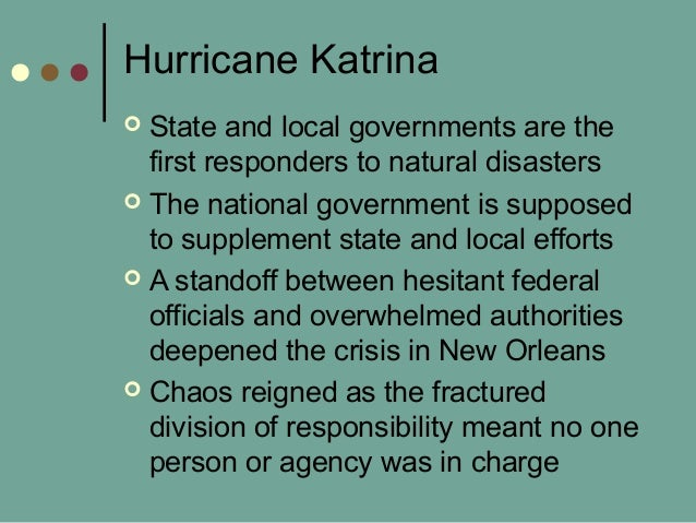 Hurricane Katrina  State and local governments are the first responders to natural disasters  The national government is...