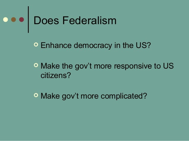 Does Federalism  Enhance democracy in the US?  Make the gov't more responsive to US citizens?  Make gov't more complica...