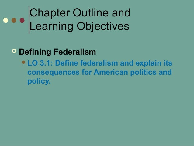 Chapter Outline and Learning Objectives  Defining Federalism LO 3.1: Define federalism and explain its consequences for ...
