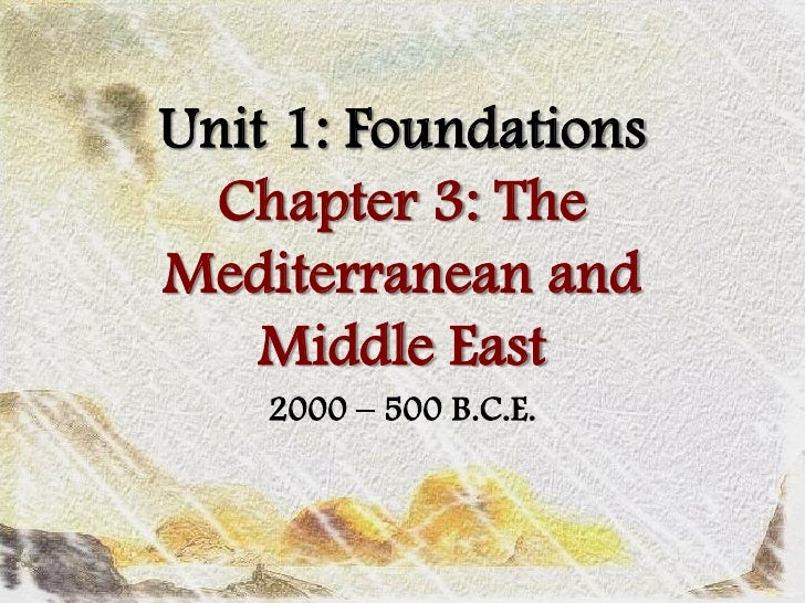 Unit 1: Foundations   Chapter 3: The Mediterranean and     Middle East     2000 – 500 B.C.E.