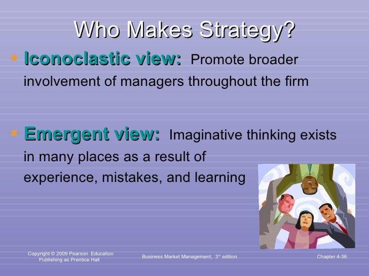 Who Makes Strategy? <ul><li>Iconoclastic view:   Promote broader involvement of managers throughout the firm </li></ul><ul...