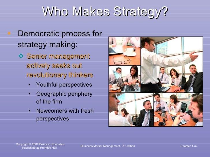 Who Makes Strategy? <ul><li>Democratic process for strategy making: </li></ul><ul><ul><li>Senior management actively seeks...