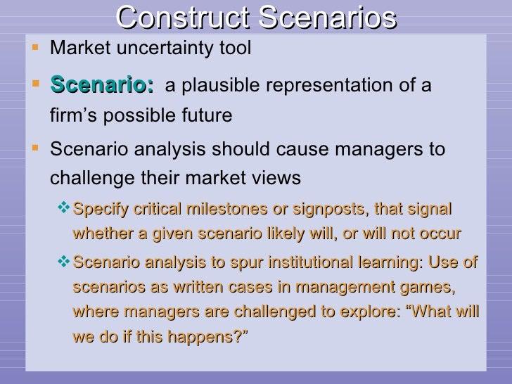 Construct Scenarios <ul><li>Market uncertainty tool </li></ul><ul><li>Scenario:   a plausible representation of a firm's p...