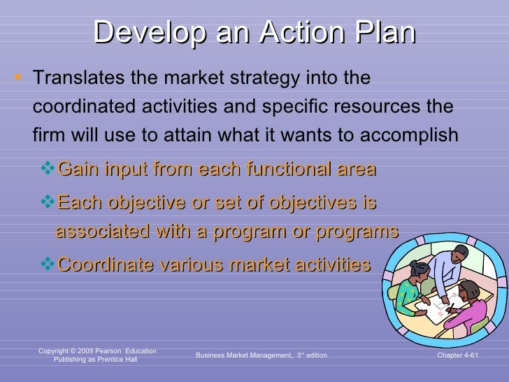 Develop an Action Plan <ul><li>Translates the market strategy into the coordinated activities and specific resources the f...