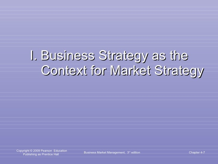 I.   Business Strategy as the Context for Market Strategy Business Market Management,  3 rd  edition Chapter 4-