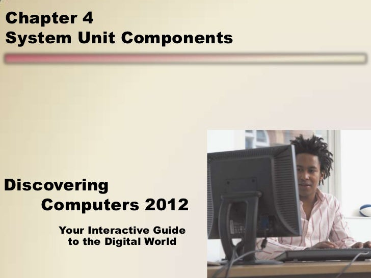 Chapter 4System Unit ComponentsDiscovering    Computers 2012     Your Interactive Guide      to the Digital World