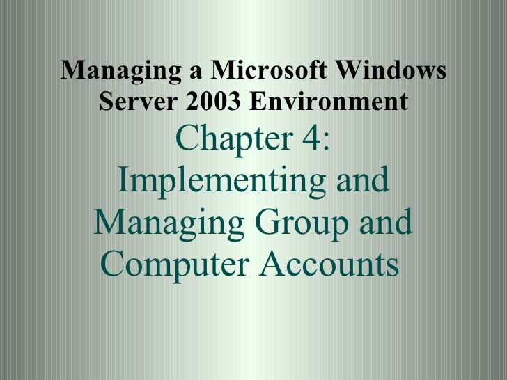 Managing a Microsoft Windows Server 2003 Environment Chapter 4: Implementing and Managing Group and Computer Accounts