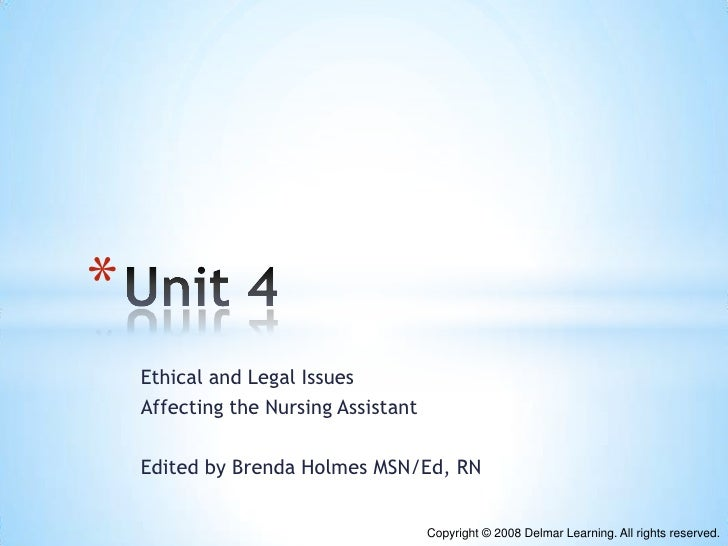 *    Ethical and Legal Issues    Affecting the Nursing Assistant    Edited by Brenda Holmes MSN/Ed, RN                    ...
