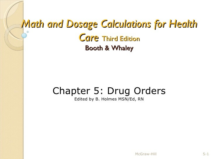 Math and Dosage Calculations for Health Care   Third Edition Booth & Whaley McGraw-Hill 5- Chapter 5: Drug Orders Edited b...