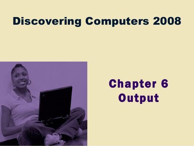 Discovering Computers 2008 Chapter 6 Output