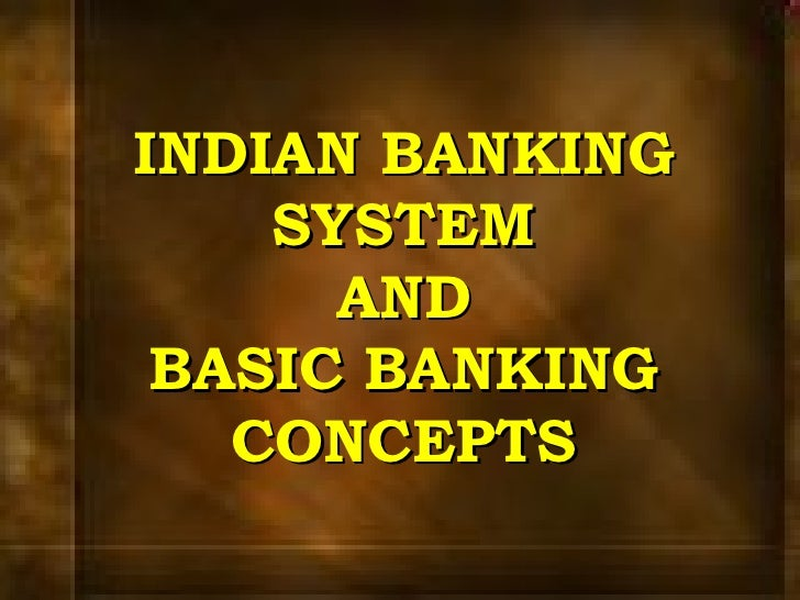INDIAN BANKING SYSTEM AND BASIC BANKING CONCEPTS