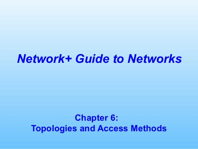 Chapter 6: Topologies and Access Methods Network+ Guide to Networks