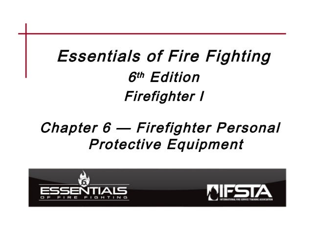 Essentials of Fire Fighting 6th Edition Firefighter I Chapter 6 — Firefighter Personal Protective Equipment