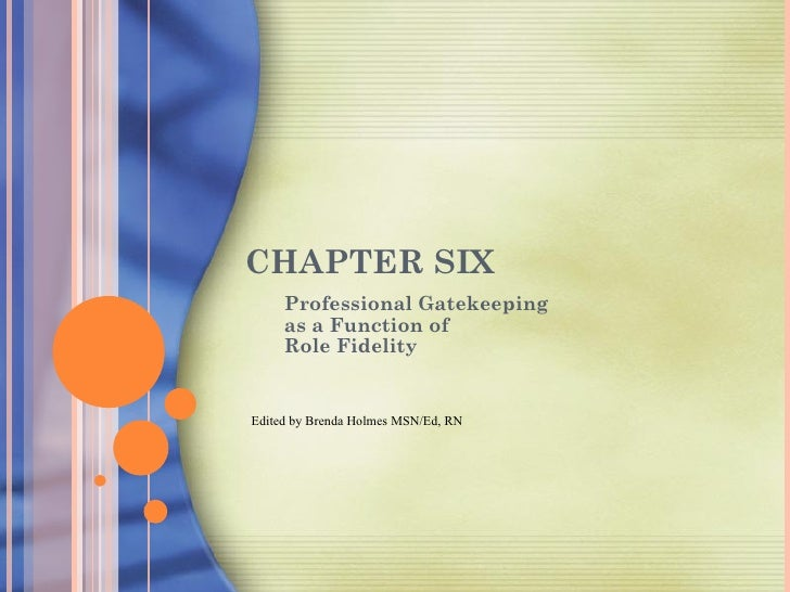 CHAPTER SIX     Professional Gatekeeping     as a Function of     Role FidelityEdited by Brenda Holmes MSN/Ed, RN