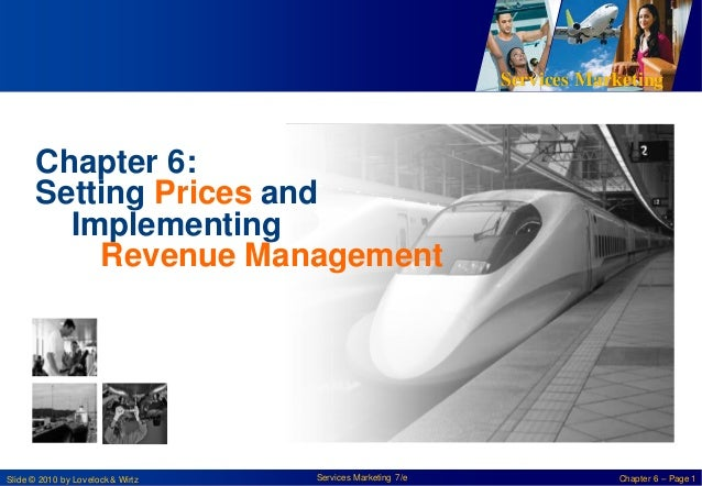 Services Marketing  Chapter 6: Setting Prices and Implementing Revenue Management  Slide © 2010 by Lovelock & Wirtz  Servi...