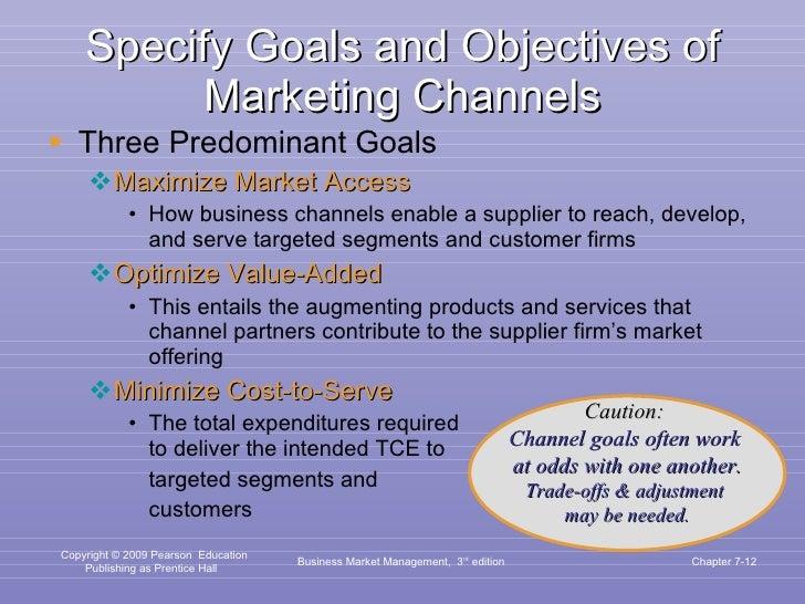 Specify Goals and Objectives of Marketing Channels <ul><li>Three Predominant Goals </li></ul><ul><ul><li>Maximize Market A...
