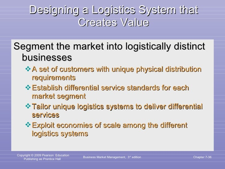 Designing a Logistics System that Creates Value <ul><li>Segment the market into logistically distinct businesses </li></ul...