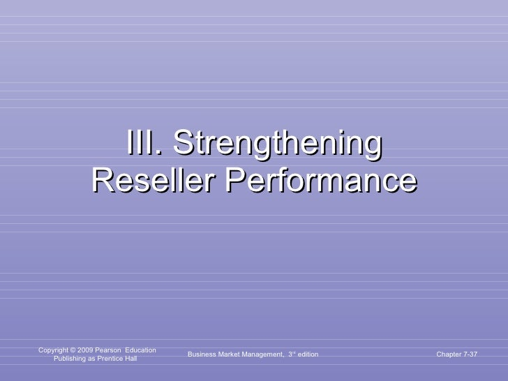 III. Strengthening Reseller Performance Business Market Management,  3 rd  edition Chapter 7-