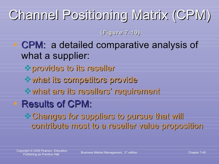 Channel Positioning Matrix (CPM) (Figure 7.10) <ul><li>CPM:   a detailed comparative analysis of what a supplier:  </li></...