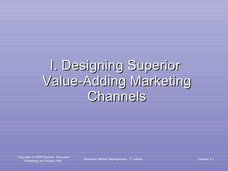 I. Designing Superior  Value-Adding Marketing Channels Business Market Management,  3 rd  edition Chapter 7-