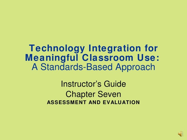 Technology Integration for Meaningful Classroom Use:   A Standards-Based Approach Instructor's Guide Chapter Seven ASSESSM...