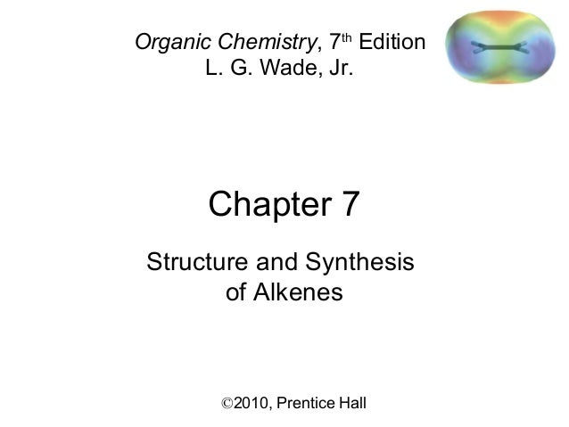 Chapter 7 ©2010, Prentice Hall Organic Chemistry, 7th Edition L. G. Wade, Jr. Structure and Synthesis of Alkenes