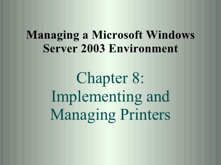 Managing a Microsoft Windows Server 2003 Environment Chapter 8: Implementing and Managing Printers
