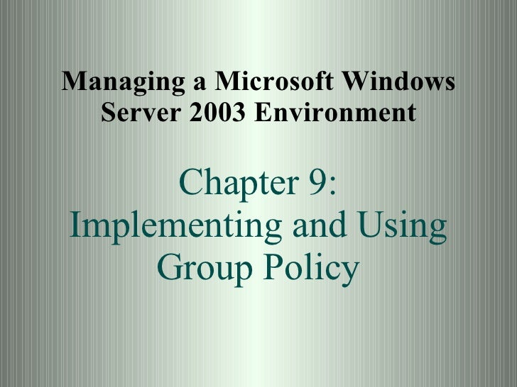 Managing a Microsoft Windows Server 2003 Environment Chapter 9: Implementing and Using Group Policy