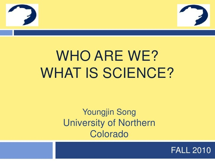 Who are we?What is science?<br />FALL 2010<br />Youngjin Song<br />University of Northern Colorado<br />