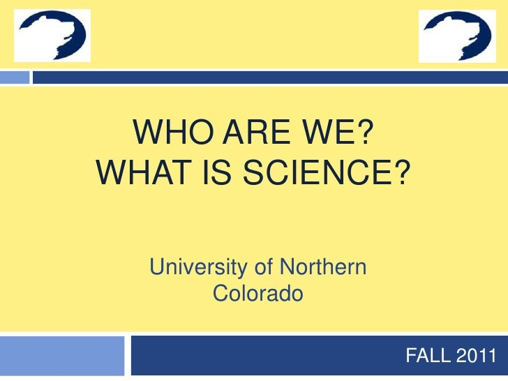 Who are we?What is science?<br />FALL 2011<br />University of Northern Colorado<br />