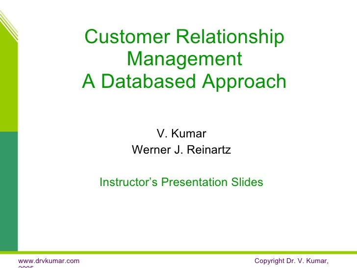 Customer Relationship Management A Databased Approach V. Kumar Werner J. Reinartz Instructor's Presentation Slides