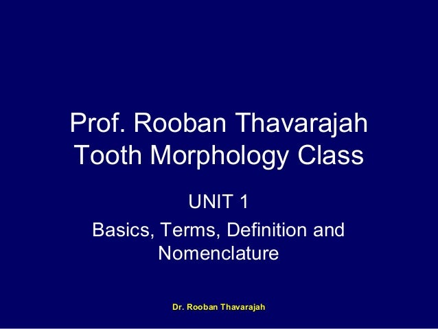 Prof. Rooban Thavarajah Tooth Morphology Class UNIT 1 Basics, Terms, Definition and Nomenclature Dr. Rooban Thavarajah