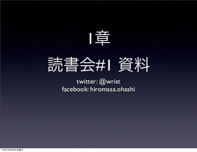1章 読書会#1 資料 twitter: @wrist facebook: hiromasa.ohashi  13年12月25日水曜日