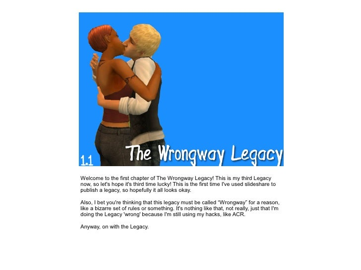 Welcome to the first chapter of The Wrongway Legacy! This is my third Legacy now, so let's hope it's third time lucky! Thi...