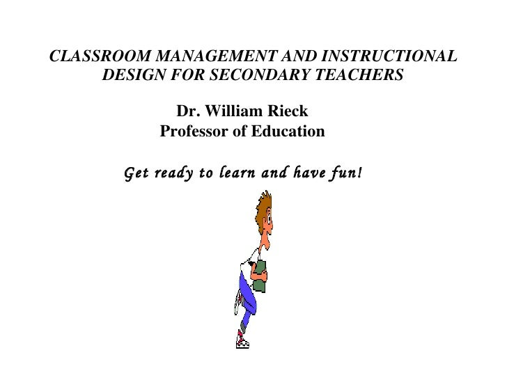 CLASSROOM MANAGEMENT AND INSTRUCTIONAL DESIGN FOR SECONDARY TEACHERS Dr. William Rieck Professor of Education Get ready to...