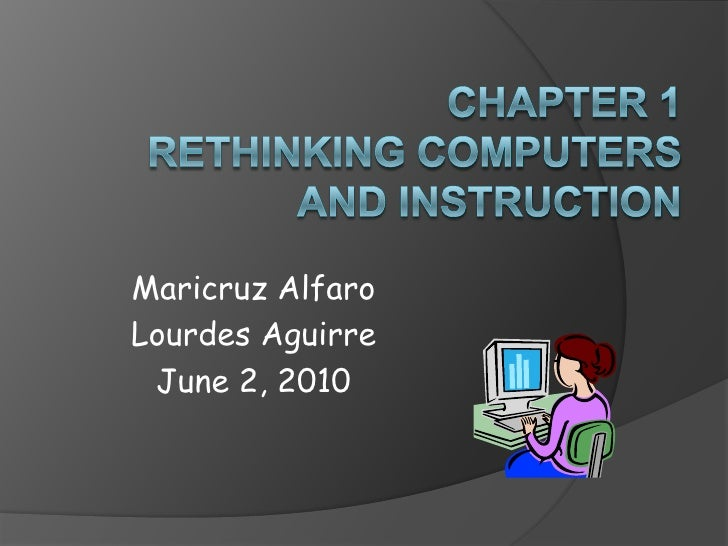Chapter 1Rethinking Computers and Instruction<br />Maricruz Alfaro<br />Lourdes Aguirre<br />June 2, 2010<br />
