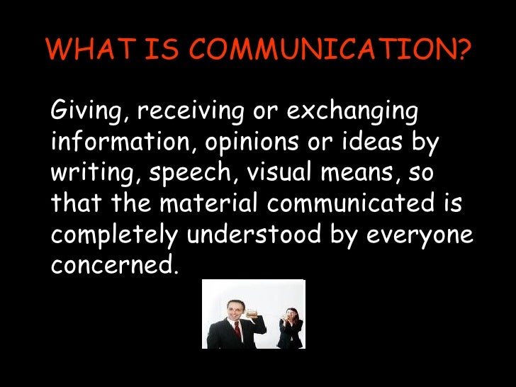 WHAT IS COMMUNICATION? <ul><li>Giving, receiving or exchanging information, opinions or ideas by writing, speech, visual m...