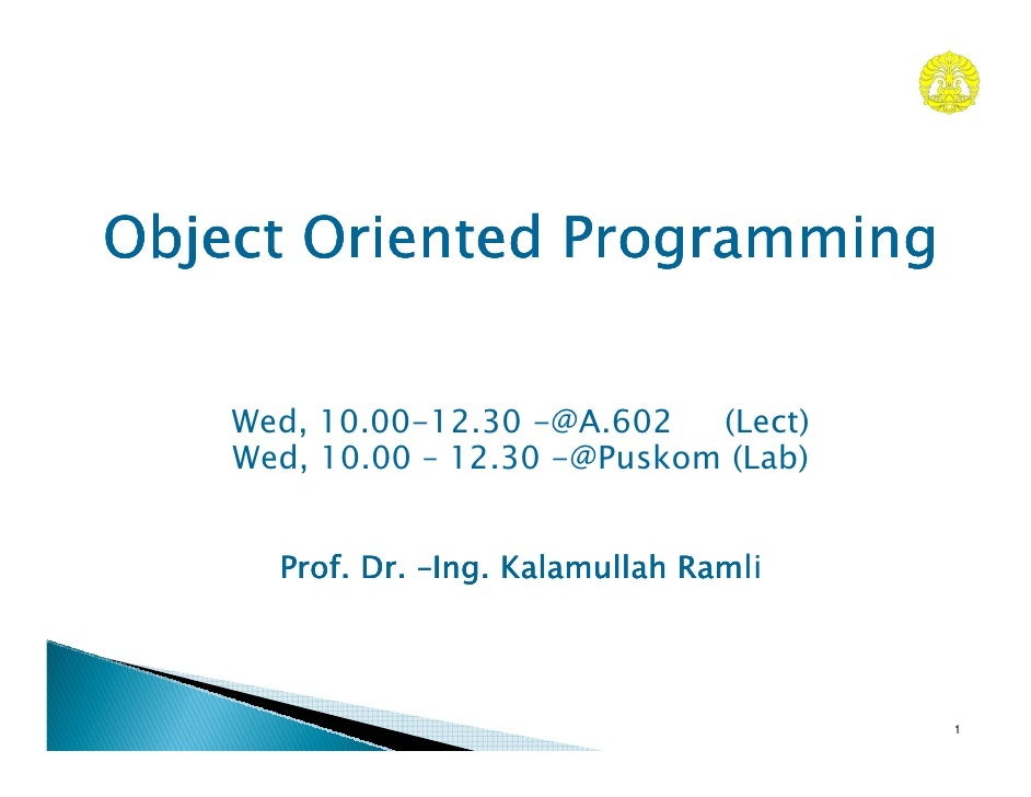 Object Oriented Programming       Wed, 10.00-12.30 -@A.602   (Lect)     Wed, 10.00 – 12.30 -@Puskom (Lab)         Prof. Dr...