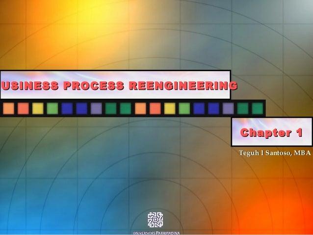 Teguh I Santoso, MBATeguh I Santoso, MBA BUSINESS PROCESS REENGINEERINGBUSINESS PROCESS REENGINEERING Chapter 1Chapter 1