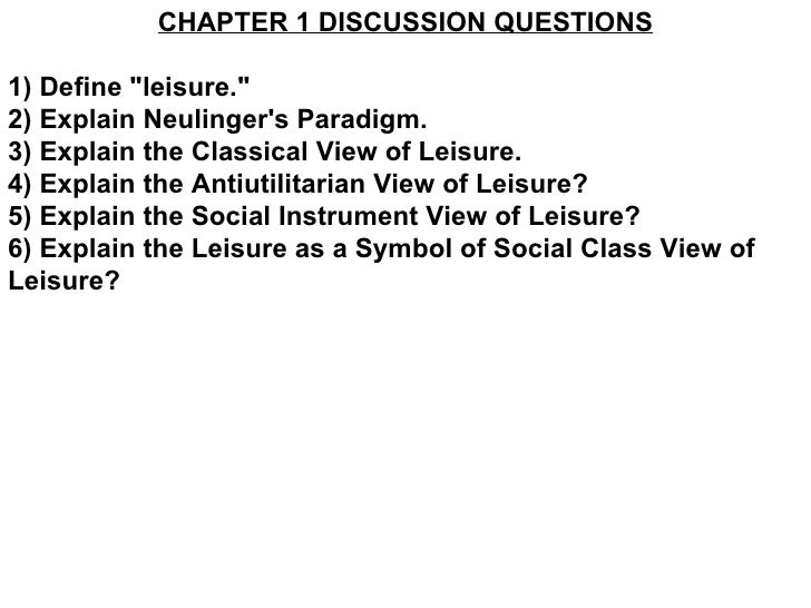 "CHAPTER 1 DISCUSSION QUESTIONS 1) Define ""leisure."" 2) Explain Neulinger's Paradigm. 3) Explain the Classical Vi..."