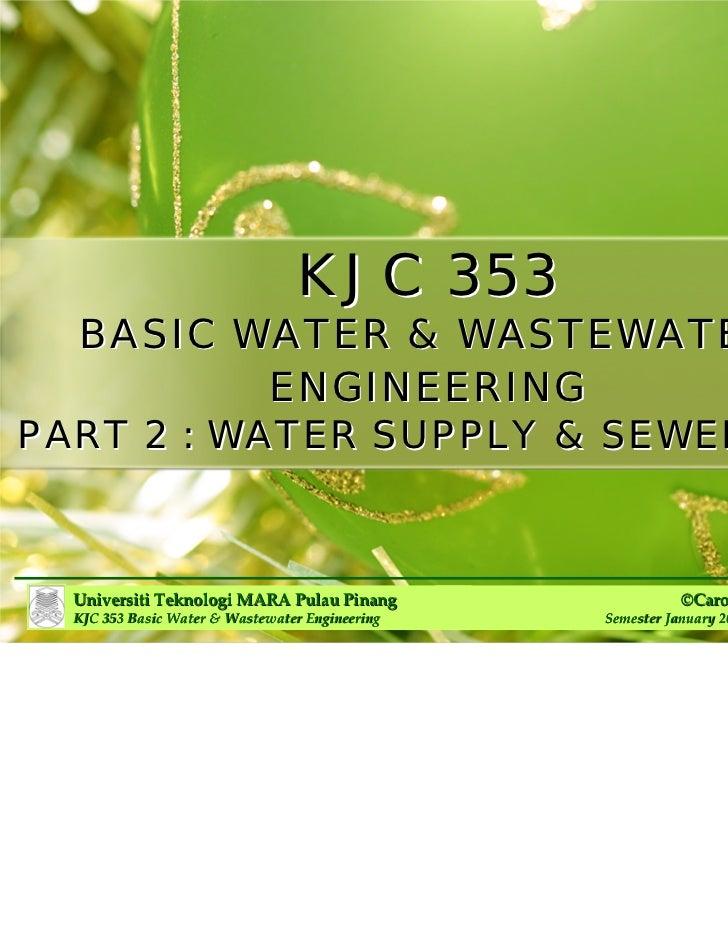 KJC 353  BASIC WATER & WASTEWATER         ENGINEERINGPART 2 : WATER SUPPLY & SEWERAGE  Universiti Teknologi MARAPulau Pin...