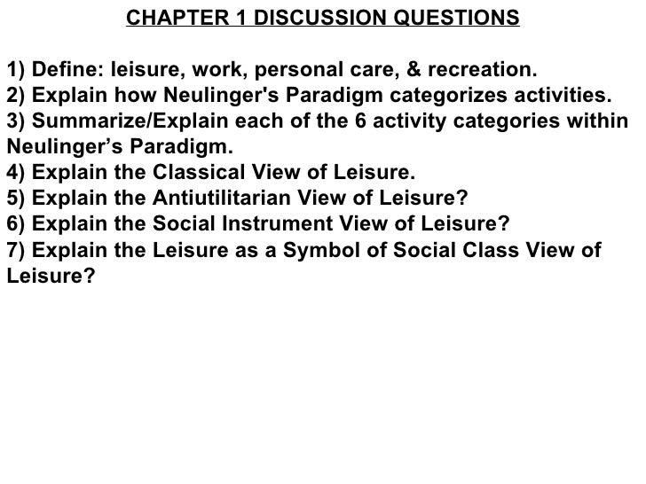 CHAPTER 1 DISCUSSION QUESTIONS 1) Define: leisure, work, personal care, & recreation. 2) Explain how Neulinger's Paradigm ...