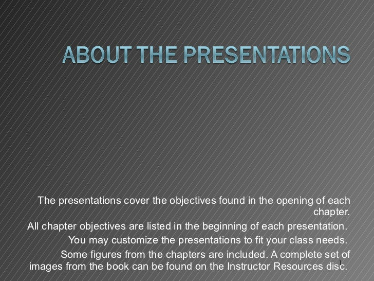 The presentations cover the objectives found in the opening of each chapter. All chapter objectives are listed in the begi...