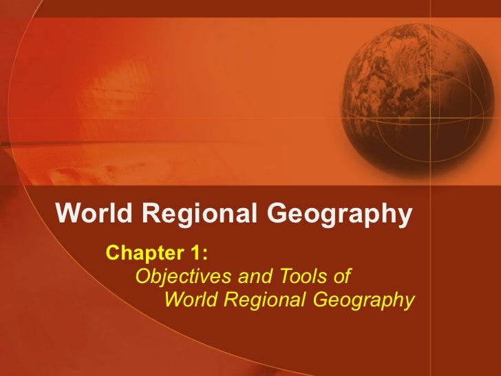 World Regional Geography Chapter 1:   Objectives and Tools of   World Regional Geography