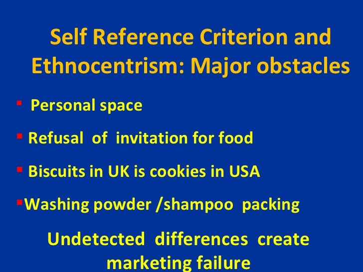 marketers self reference crieterion and ethonocentrism Self-reference criterion/ethnocentrism self-reference criterion (src) is an unconscious reference to one's own cultural values, experiences, and knowledge as a basis for decision risk of src: prevent you from becoming aware of cultural differences influence the evaluation of the appropriateness of a domestically designed marketing mix for a.