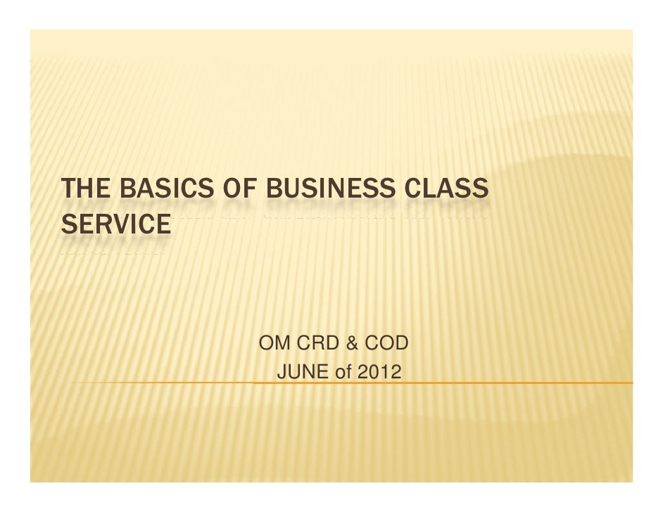 THE BASICS OF BUSINESS CLASSSERVICE            OM CRD & COD             JUNE of 2012