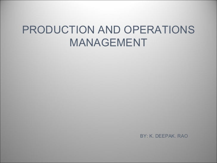 PRODUCTION AND OPERATIONS      MANAGEMENT                 BY: K. DEEPAK. RAO